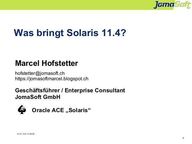 1 Was bringt Solaris 11.4? Marcel Hofstetter hofstetter@jomasoft.ch https://jomasoftmarcel.blogspot.ch Geschäftsführer / E...