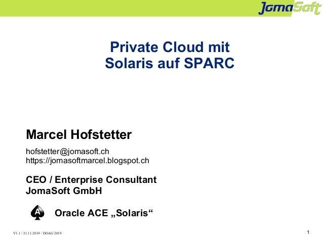 1 Private Cloud mit Solaris auf SPARC Marcel Hofstetter hofstetter@jomasoft.ch https://jomasoftmarcel.blogspot.ch CEO / En...