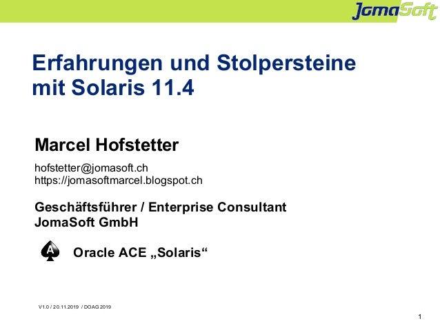 1 Erfahrungen und Stolpersteine mit Solaris 11.4 Marcel Hofstetter hofstetter@jomasoft.ch https://jomasoftmarcel.blogspot....