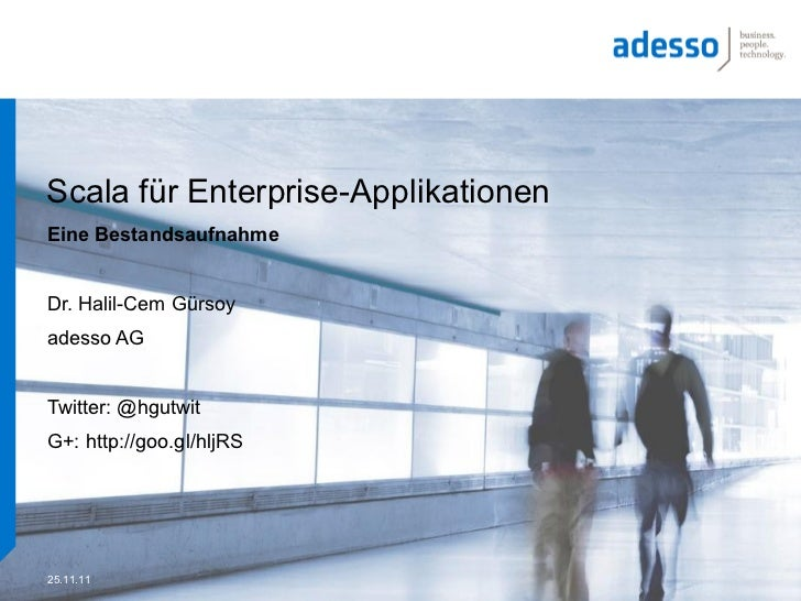 Scala für Enterprise-ApplikationenEine BestandsaufnahmeDr. Halil-Cem Gürsoyadesso AGTwitter: @hgutwitG+: http://goo.gl/hlj...