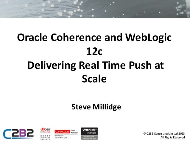 Oracle Coherence and WebLogic 12c Delivering Real Time Push at Scale Steve Millidge © C2B2 Consulting Limited 2013 All Rig...