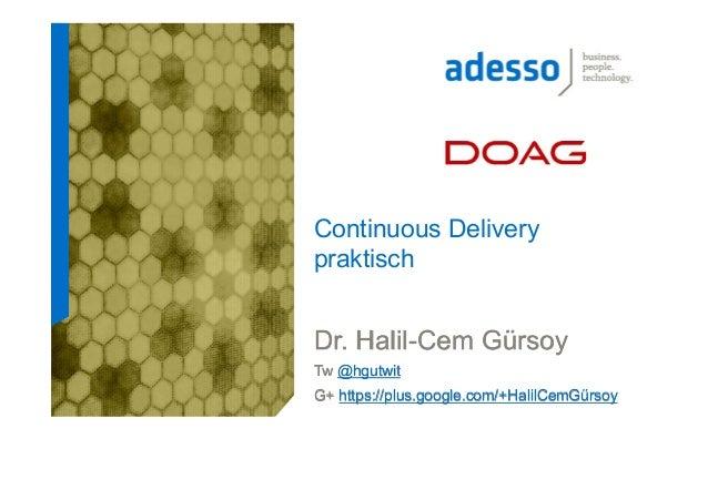 Continuous Delivery praktisch  Dr. Halil-Cem Gürsoy Tw @hgutwit G+ https://plus.google.com/+HalilCemGürsoy