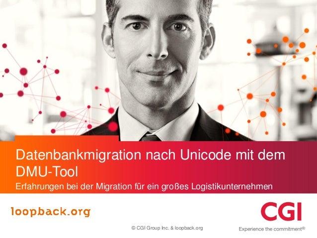 Datenbankmigration nach Unicode mit dem DMU-Tool Erfahrungen bei der Migration für ein großes Logistikunternehmen  © CGI G...