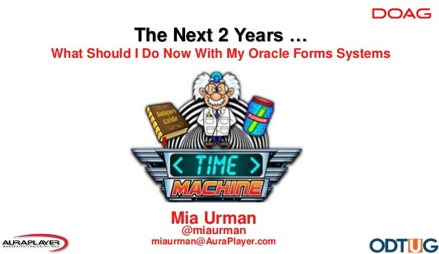 Mia Urman @miaurman miaurman@AuraPlayer.com The Next 2 Years … What Should I Do Now With My Oracle Forms Systems