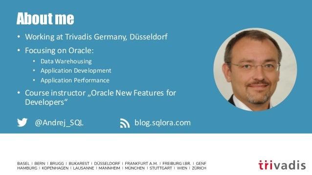 About me • Working at Trivadis Germany, Düsseldorf • Focusing on Oracle: • Data Warehousing • Application Development • Ap...