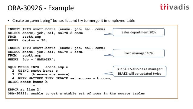 • Fix the problem in the source data or directly in your query: SQL> MERGE INTO scott.emp e 2 USING (SELECT ename, MAX(com...