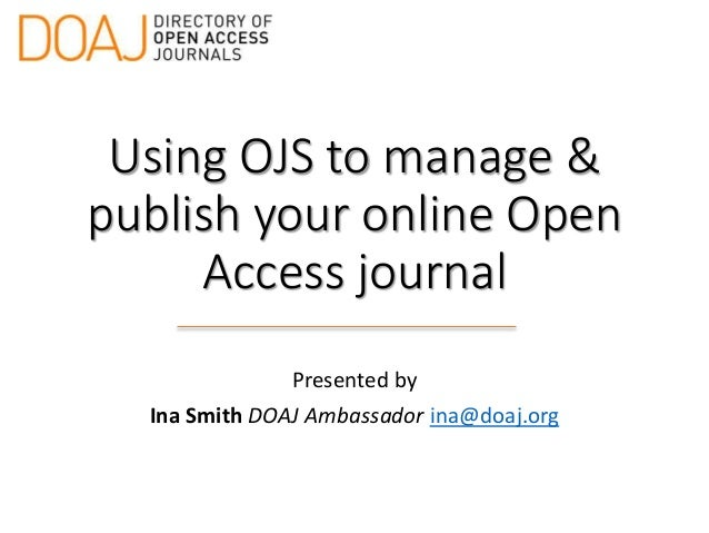 Using OJS to manage & publish your online Open Access journal Presented by Ina Smith DOAJ Ambassador ina@doaj.org