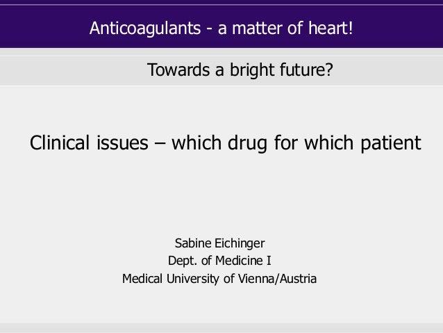Anticoagulants - a matter of heart! Towards a bright future? Sabine Eichinger Dept. of Medicine I Medical University of Vi...