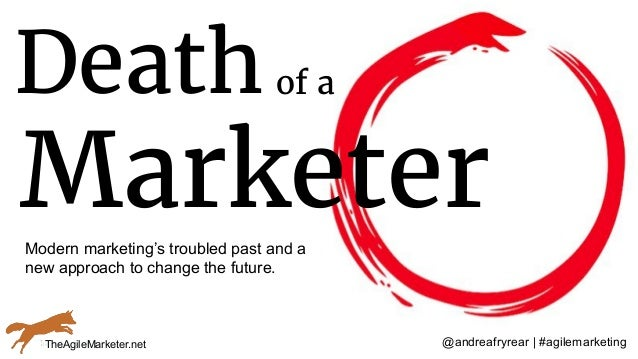 @andreafryrear | #agilemarketing Deathof a Marketer TheAgileMarketer.net Modern marketing's troubled past and a new approa...