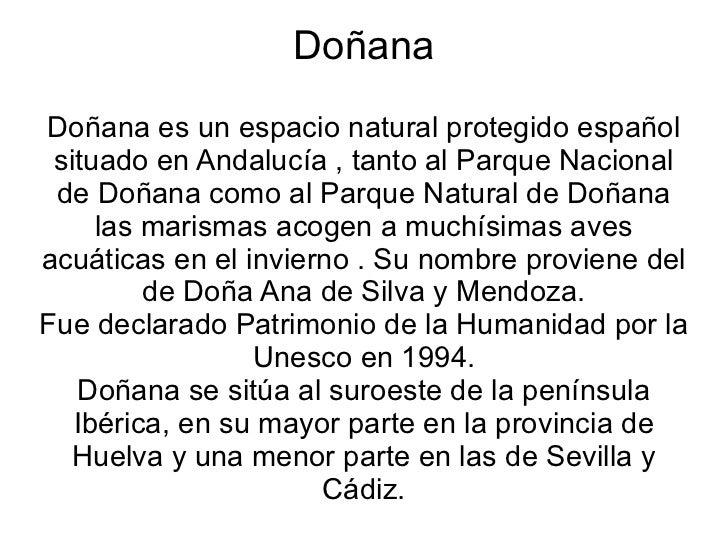 Doñana Doñana es un espacio natural protegido español situado en Andalucía , tanto al Parque Nacional de Doñana como al Pa...