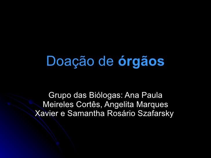 Doação de órgãos     Grupo das Biólogas: Ana Paula   Meireles Cortês, Angelita Marques Xavier e Samantha Rosário Szafarsky