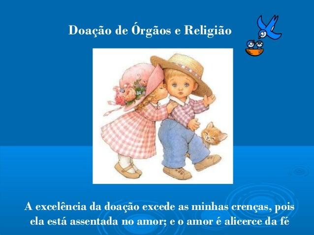 Doação de Órgãos e Religião  A excelência da doação excede as minhas crenças, pois ela está assentada no amor; e o amor é ...