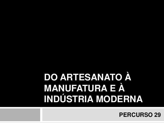DO ARTESANATO À MANUFATURA E À INDÚSTRIA MODERNA  PERCURSO 29