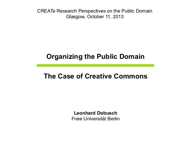 Organizing the Public Domain The Case of Creative Commons Leonhard Dobusch Freie Universität Berlin CREATe Research Perspe...