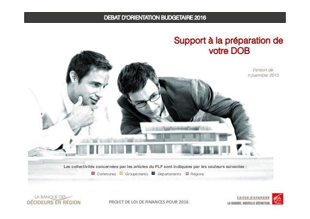 DEBAT D'ORIENTATION BUDGETAIRE 2016 Support à la préparation de votre DOB Version de novembre 2015 PROJET  DE  LOI  ...