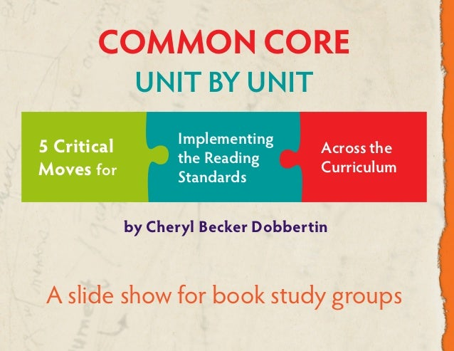 by Cheryl Becker Dobbertin COMMON CORE UNIT BY UNIT A slide show for book study groups Across the Curriculum 5 Critical Mo...