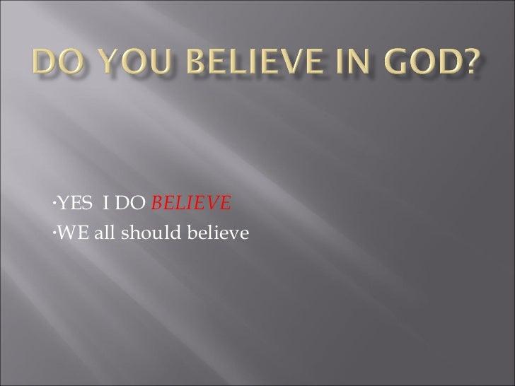 <ul><li>YES  I DO  BELIEVE </li></ul><ul><li>WE all should believe </li></ul>