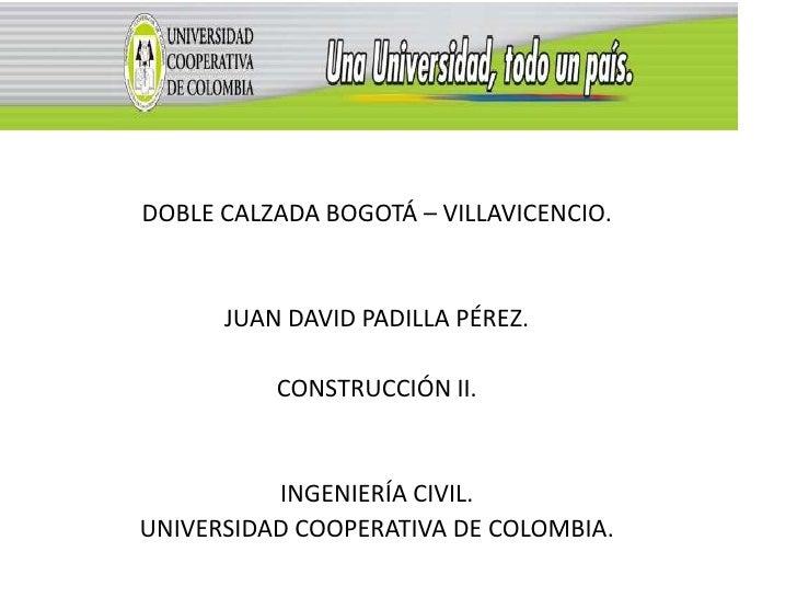 DOBLE CALZADA BOGOTÁ – VILLAVICENCIO.      JUAN DAVID PADILLA PÉREZ.          CONSTRUCCIÓN II.          INGENIERÍA CIVIL.U...