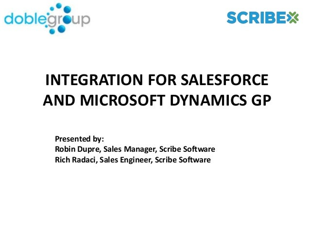 INTEGRATION FOR SALESFORCEAND MICROSOFT DYNAMICS GP Presented by: Robin Dupre, Sales Manager, Scribe Software Rich Radaci,...