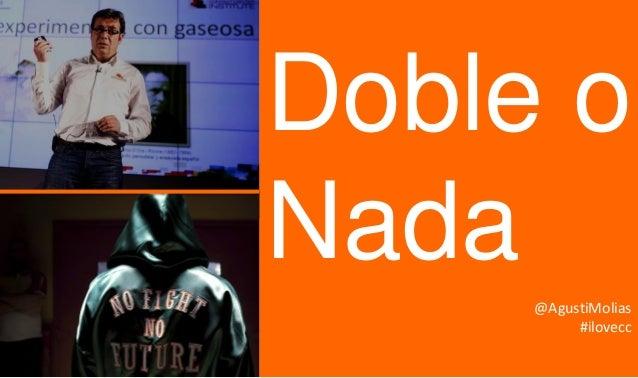 Agustí Molías – 8 octubre'13 – Doble o Nada – Contact Center Institute  Doble o Nada @AgustiMolias #ilovecc