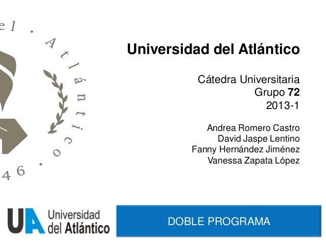 DOBLE PROGRAMAUniversidad del AtlánticoCátedra UniversitariaGrupo 722013-1Andrea Romero CastroDavid Jaspe LentinoFanny Her...