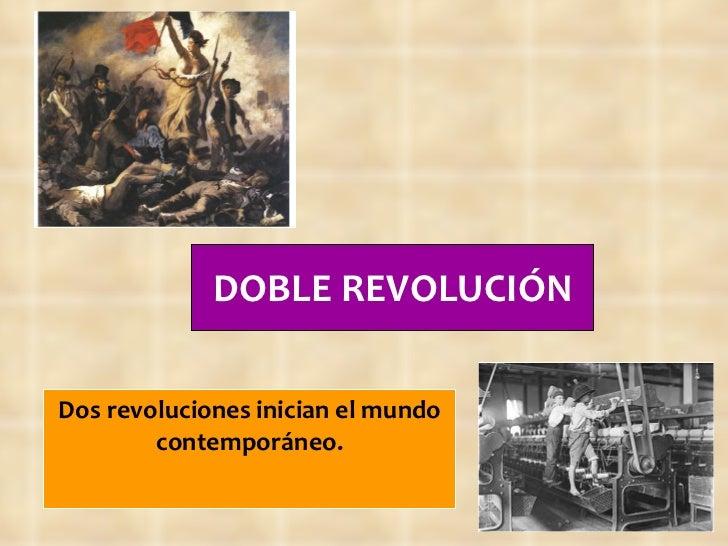 DOBLE REVOLUCIÓN Dos revoluciones inician el mundo contemporáneo.