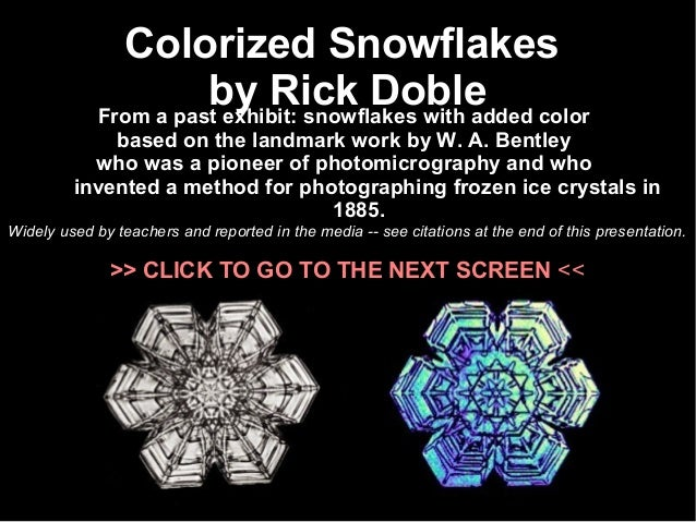 Colorized Snowflakes  by Rick Doble From a past exhibit: snowflakes with added color  based on the landmark work by W. A. ...