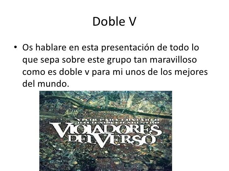 Doble V<br />Os hablare en esta presentación de todo lo que sepa sobre este grupo tan maravilloso como es doble v para mi ...