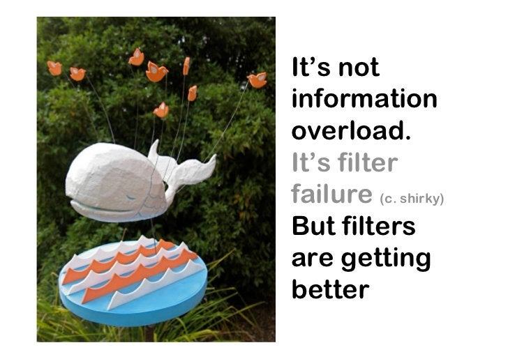 It's not information overload. It's filter failure (c. shirky) But filters are getting better