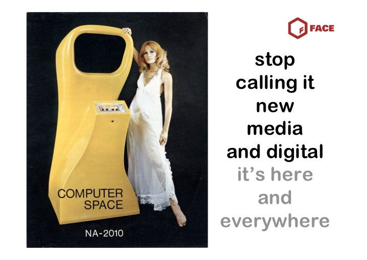 stop   calling it      new     media  and digital   it's here      and everywhere