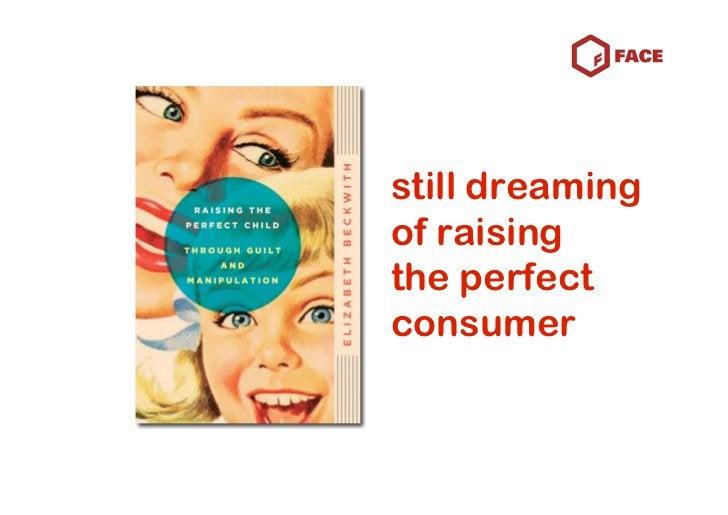 still dreaming of raising the perfect consumer