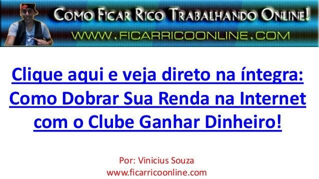 Clique aqui e veja direto na íntegra:Como Dobrar Sua Renda na Internetcom o Clube Ganhar Dinheiro!Por: Vinicius Souzawww.f...