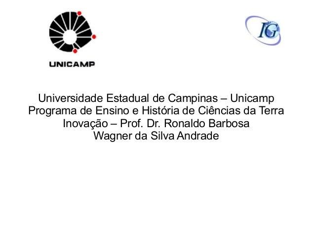 Universidade Estadual de Campinas – Unicamp Programa de Ensino e História de Ciências da Terra Inovação – Prof. Dr. Ronald...
