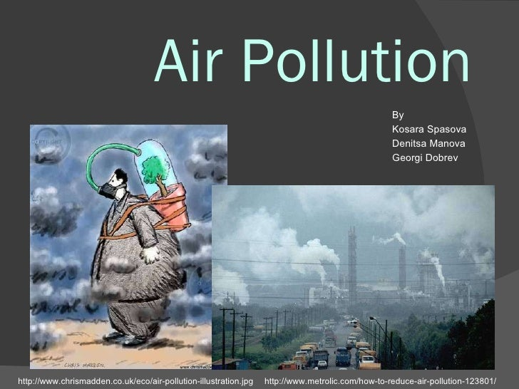 Air Pollution http://www.chrismadden.co.uk/eco/air-pollution-illustration.jpg http://www.metrolic.com/how-to-reduce-air-po...