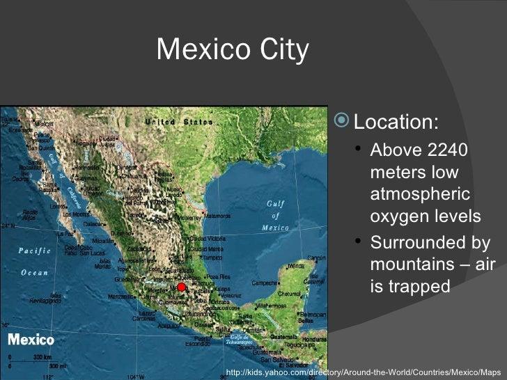 Mexico City <ul><li>Location:  </li></ul><ul><ul><li>Above 2240 meters low atmospheric oxygen levels </li></ul></ul><ul><u...