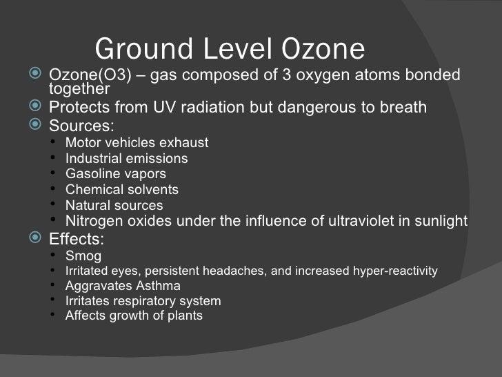 Ground Level Ozone <ul><li>Ozone(O3) – gas composed of 3 oxygen atoms bonded together </li></ul><ul><li>Protects from UV r...