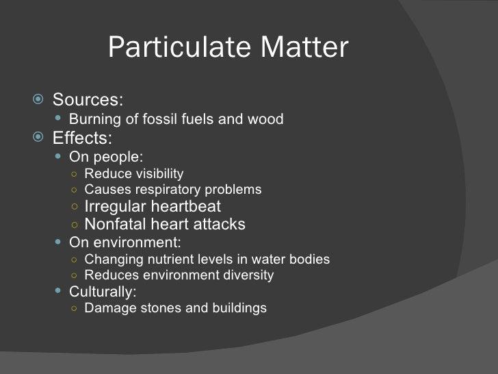 Particulate Matter <ul><li>Sources: </li></ul><ul><ul><li>Burning of fossil fuels and wood </li></ul></ul><ul><li>Effects:...