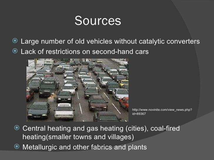 Sources <ul><li>Large number of old vehicles without catalytic converters  </li></ul><ul><li>Lack of restrictions on secon...