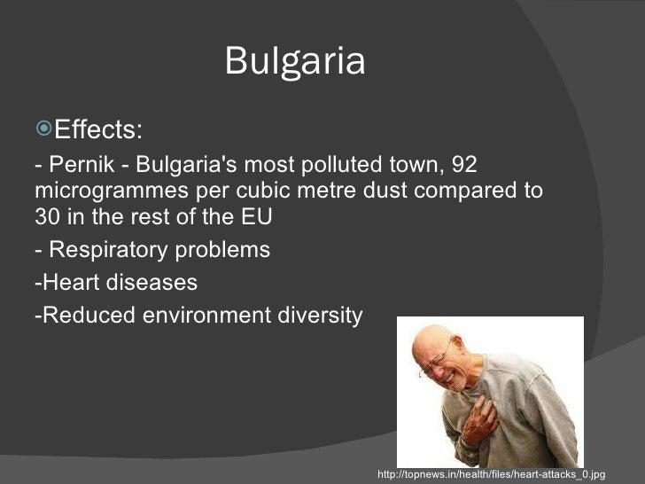 Bulgaria <ul><li>Effects:  </li></ul><ul><li>- Pernik - Bulgaria's most polluted town, 92 microgrammes per cubic metre dus...