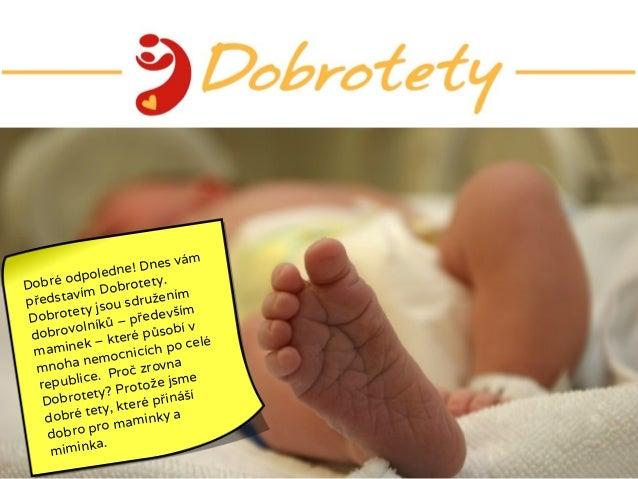 Dobré odpoledne! Dnes vám představím Dobrotety. Dobrotety jsou sdružením dobrovolníků – především maminek – které působí v...