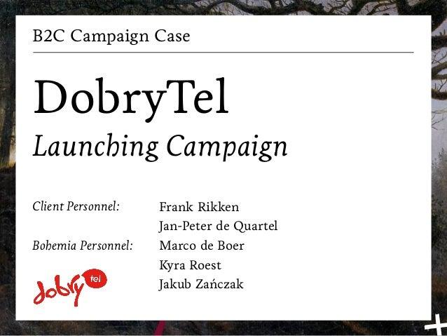 B2C Campaign CaseDobryTelLaunching CampaignClient Personnel:    Frank Rikken                     Jan-Peter de QuartelBohem...
