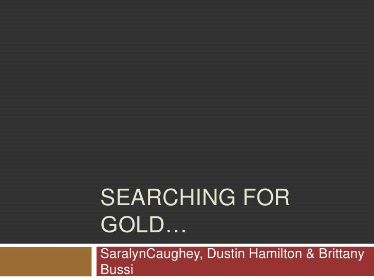 Searching for gold…<br />SaralynCaughey, Dustin Hamilton & Brittany Bussi<br />