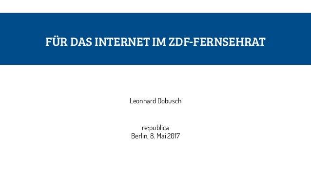FÜR DAS INTERNET IM ZDF-FERNSEHRAT Leonhard Dobusch re:publica Berlin, 8. Mai 2017