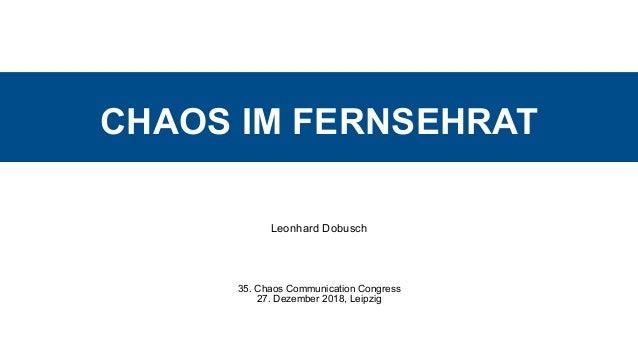 CHAOS IM FERNSEHRAT Leonhard Dobusch 35. Chaos Communication Congress 27. Dezember 2018, Leipzig