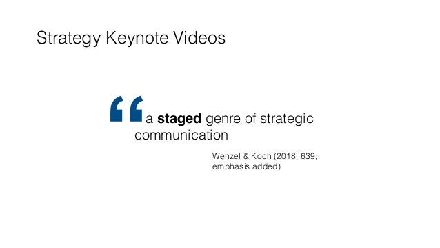 "Strategy Keynote Videos a staged genre of strategic communication "" Wenzel & Koch (2018, 639; emphasis added)"