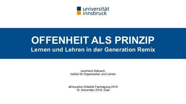 OFFENHEIT ALS PRINZIP  Lernen und Lehren in der Generation Remix Leonhard Dobusch Institut für Organisation und Lernen e...