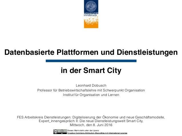 Datenbasierte Plattformen und Dienstleistungen   in der Smart City Leonhard Dobusch Professor für Betriebswirtschaftsleh...