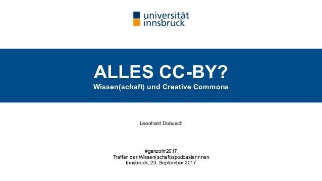 ALLES CC-BY? Wissen(schaft) und Creative Commons Leonhard Dobusch #ganzohr2017 Treffen der Wissen(schaft)spodcasterInnen...