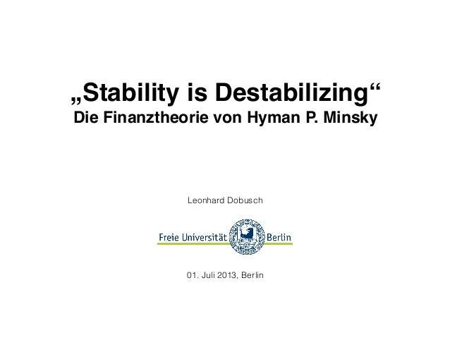 """""""Stability is Destabilizing"""" Die Finanztheorie von Hyman P. Minsky Leonhard Dobusch 01. Juli 2013, Berlin"""