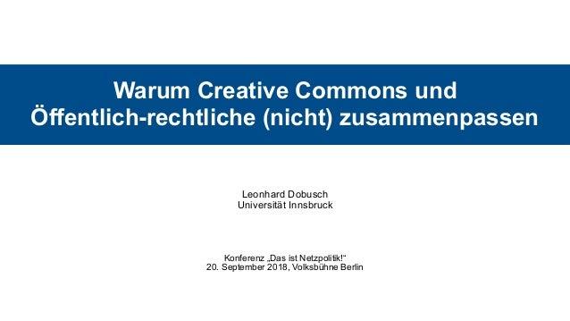 Warum Creative Commons und  Öffentlich-rechtliche (nicht) zusammenpassen Leonhard Dobusch Universität Innsbruck Konferen...